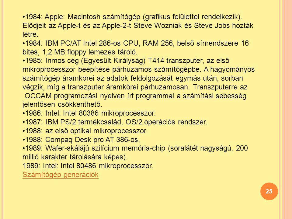 25 1984: Apple: Macintosh számítógép (grafikus felülettel rendelkezik). Elődjeit az Apple-t és az Apple-2-t Steve Wozniak és Steve Jobs hozták létre.