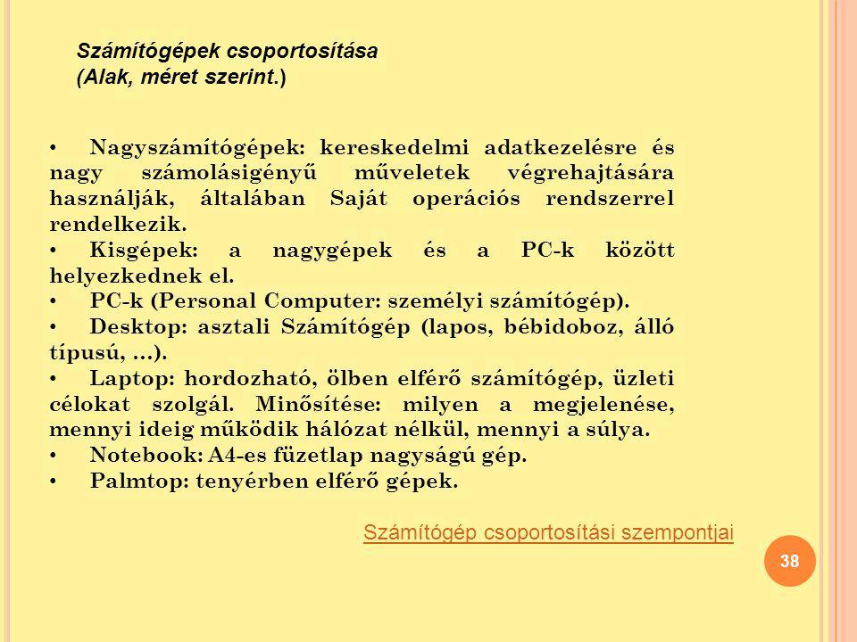 38 Számítógépek csoportosítása (Alak, méret szerint.) Számítógép csoportosítási szempontjai Nagyszámítógépek: kereskedelmi adatkezelésre és nagy számo