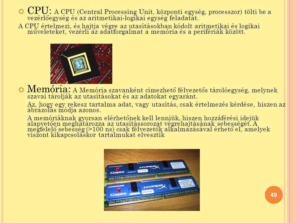 CPU: A CPU (Central Processing Unit, központi egység, processzor) tölti be a vezérlőegység és az aritmetikai-logikai egység feladatát. A CPU értelmezi