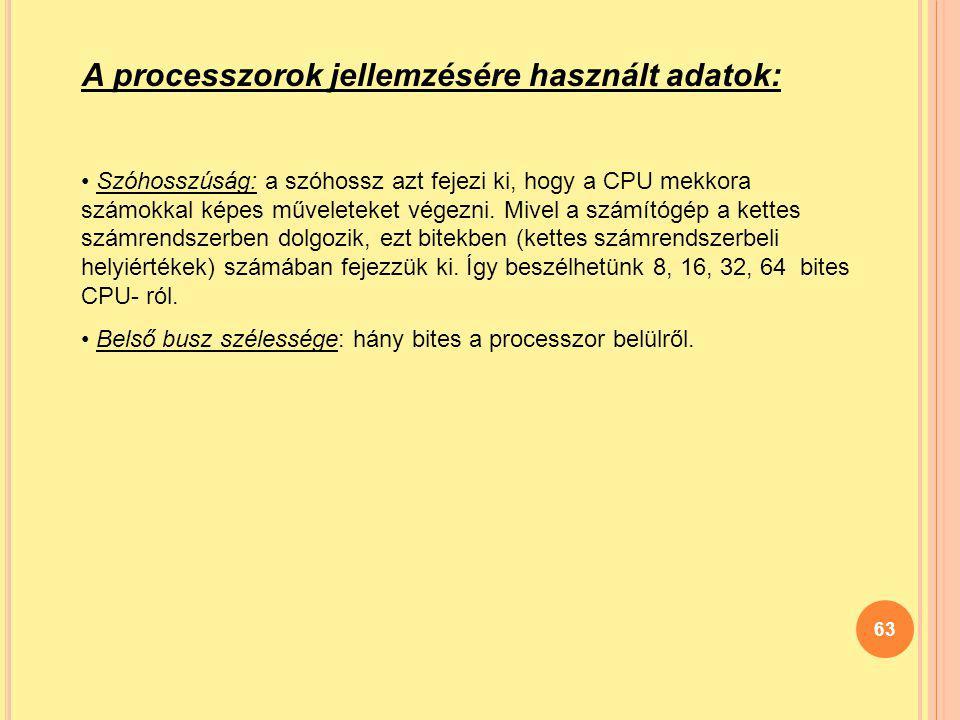 63 A processzorok jellemzésére használt adatok: Szóhosszúság: a szóhossz azt fejezi ki, hogy a CPU mekkora számokkal képes műveleteket végezni. Mivel