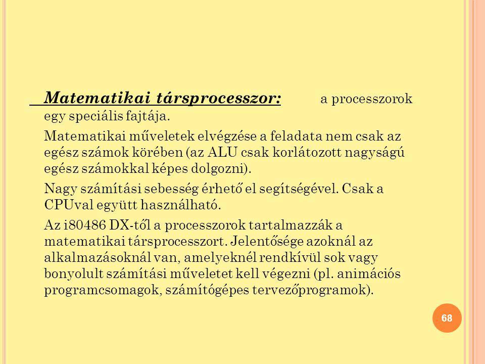 Matematikai társprocesszor: a processzorok egy speciális fajtája. Matematikai műveletek elvégzése a feladata nem csak az egész számok körében (az ALU