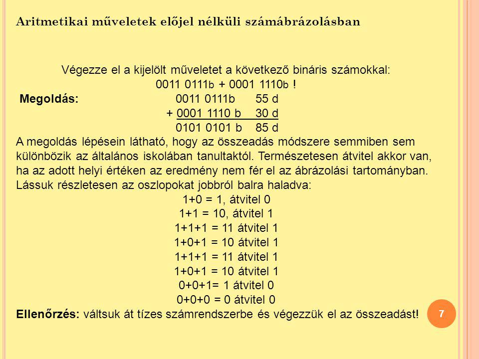 7 Aritmetikai műveletek előjel nélküli számábrázolásban Végezze el a kijelölt műveletet a következő bináris számokkal: 0011 0111 b + 0001 1110 b ! Meg