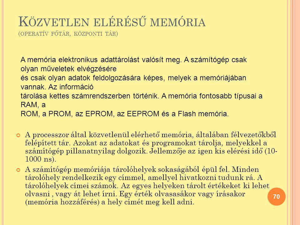 K ÖZVETLEN ELÉRÉSŰ MEMÓRIA ( OPERATÍV FŐTÁR, KÖZPONTI TÁR ) A processzor által közvetlenül elérhető memória, általában félvezetőkből felépített tár. A