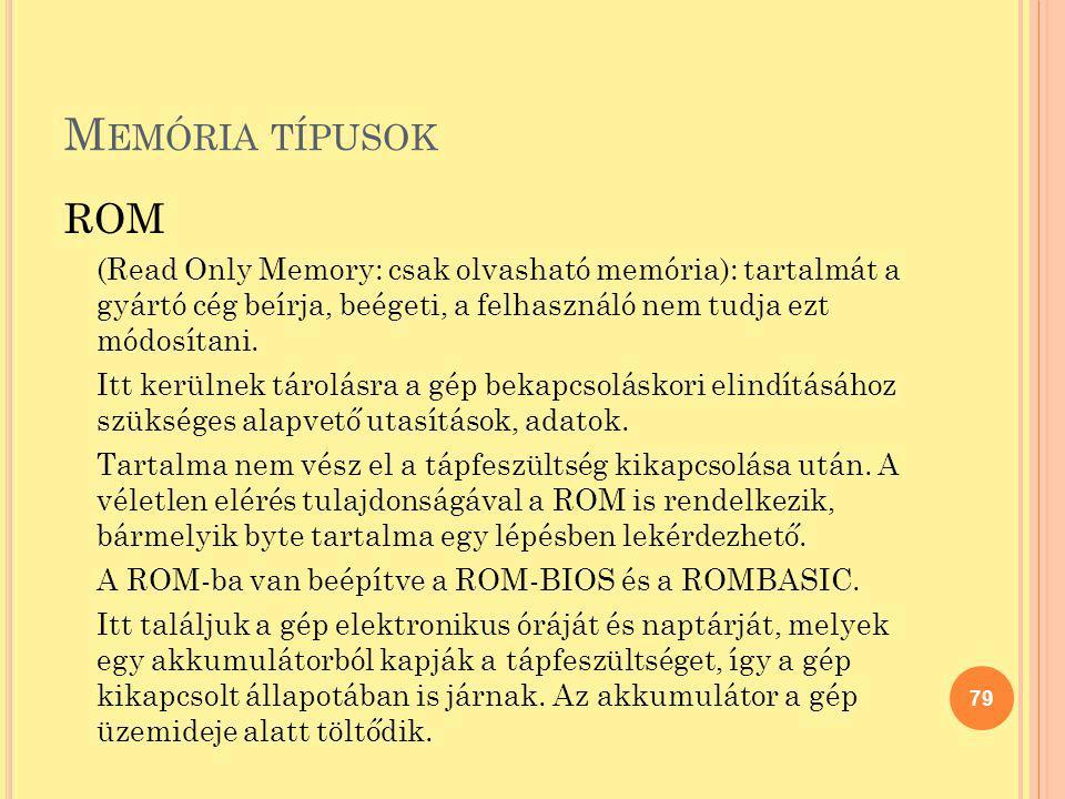 M EMÓRIA TÍPUSOK ROM (Read Only Memory: csak olvasható memória): tartalmát a gyártó cég beírja, beégeti, a felhasználó nem tudja ezt módosítani. Itt k