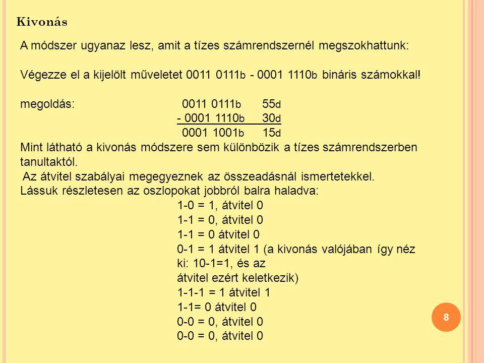 8 Kivonás A módszer ugyanaz lesz, amit a tízes számrendszernél megszokhattunk: Végezze el a kijelölt műveletet 0011 0111 b - 0001 1110 b bináris számo