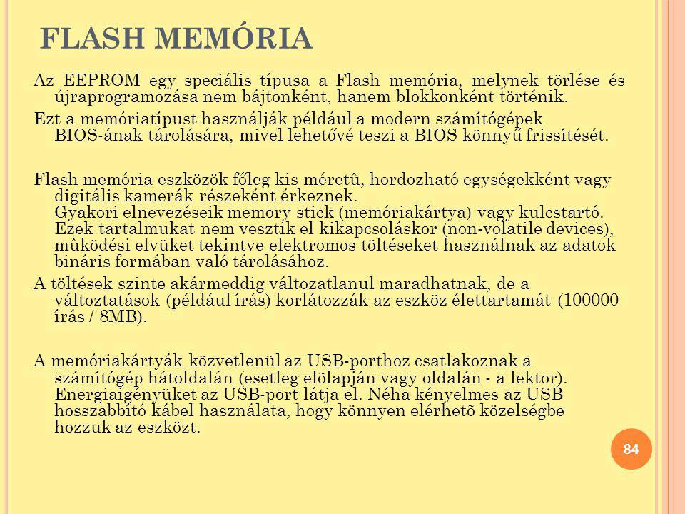 FLASH MEMÓRIA Az EEPROM egy speciális típusa a Flash memória, melynek törlése és újraprogramozása nem bájtonként, hanem blokkonként történik. Ezt a me