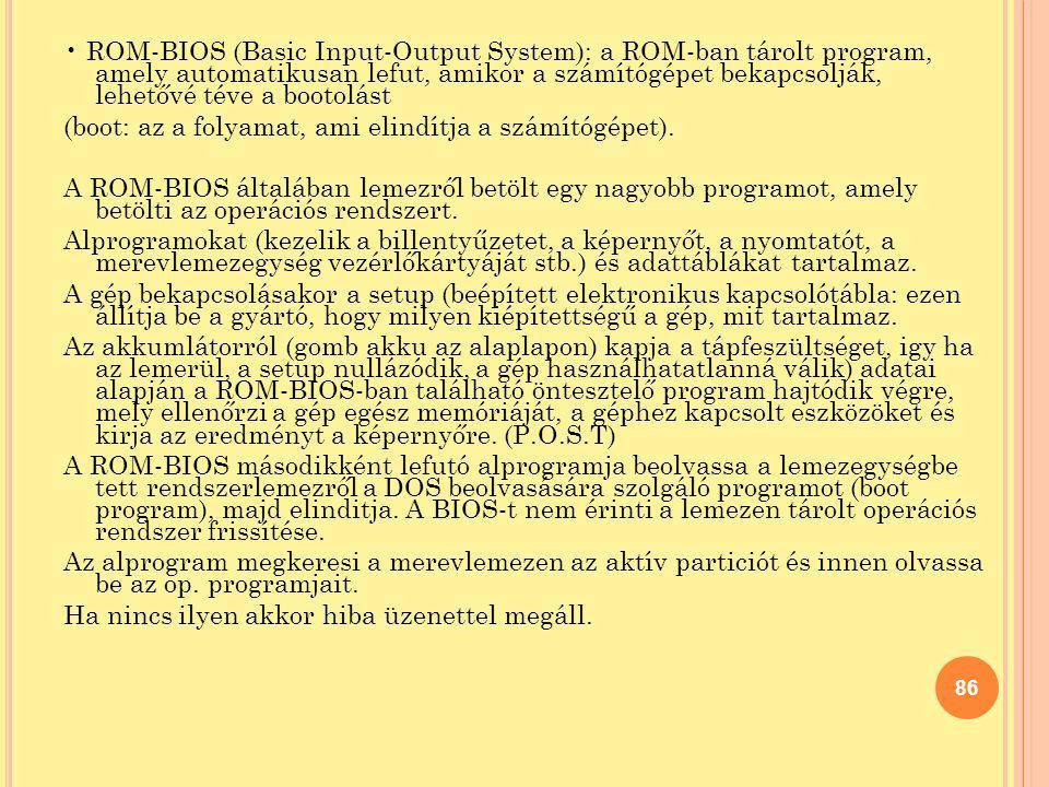 ROM-BIOS (Basic Input-Output System): a ROM-ban tárolt program, amely automatikusan lefut, amikor a számítógépet bekapcsolják, lehetővé téve a bootolá