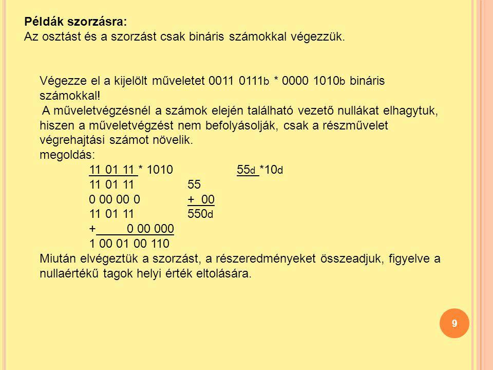 9 Példák szorzásra: Az osztást és a szorzást csak bináris számokkal végezzük. Végezze el a kijelölt műveletet 0011 0111 b * 0000 1010 b bináris számok