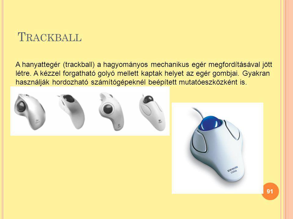 T RACKBALL 91 A hanyattegér (trackball) a hagyományos mechanikus egér megfordításával jött létre. A kézzel forgatható golyó mellett kaptak helyet az e