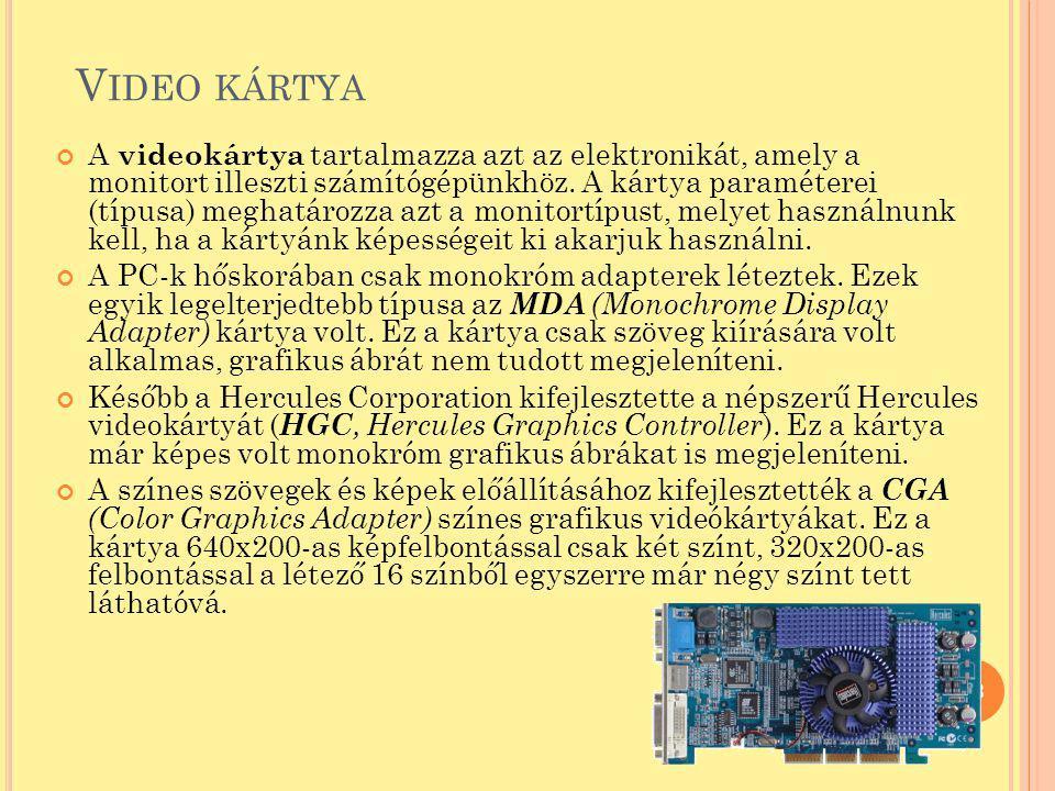 V IDEO KÁRTYA A videokártya tartalmazza azt az elektronikát, amely a monitort illeszti számítógépünkhöz. A kártya paraméterei (típusa) meghatározza az