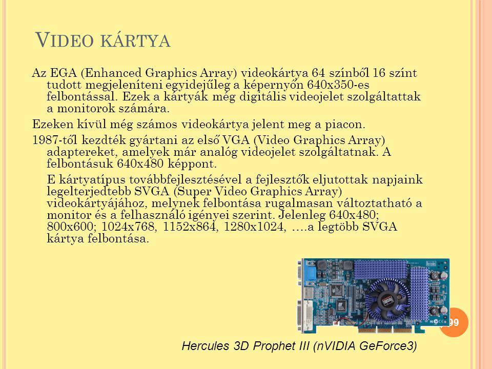 V IDEO KÁRTYA Az EGA (Enhanced Graphics Array) videokártya 64 színből 16 színt tudott megjeleníteni egyidejűleg a képernyőn 640x350-es felbontással. E