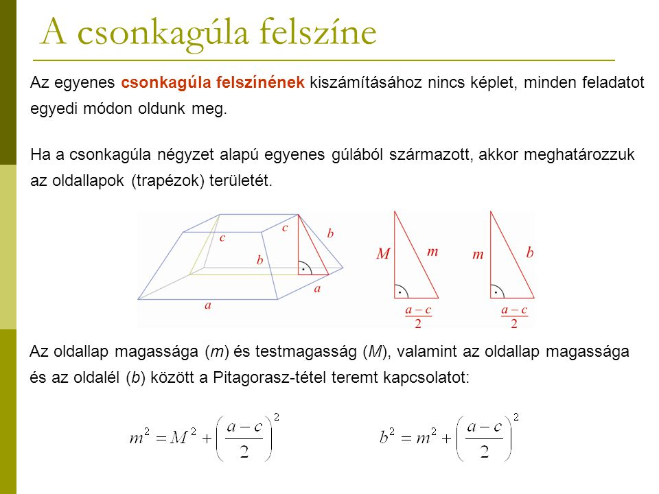 A csonkagúla felszíne Az egyenes csonkagúla felszínének kiszámításához nincs képlet, minden feladatot egyedi módon oldunk meg. Ha a csonkagúla négyzet