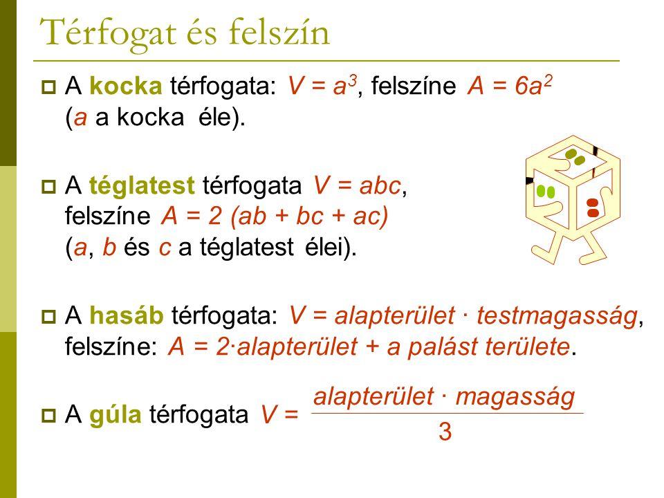 Térfogat és felszín  A kocka térfogata: V = a 3, felszíne A = 6a 2 (a a kocka éle).  A téglatest térfogata V = abc, felszíne A = 2 (ab + bc + ac) (a