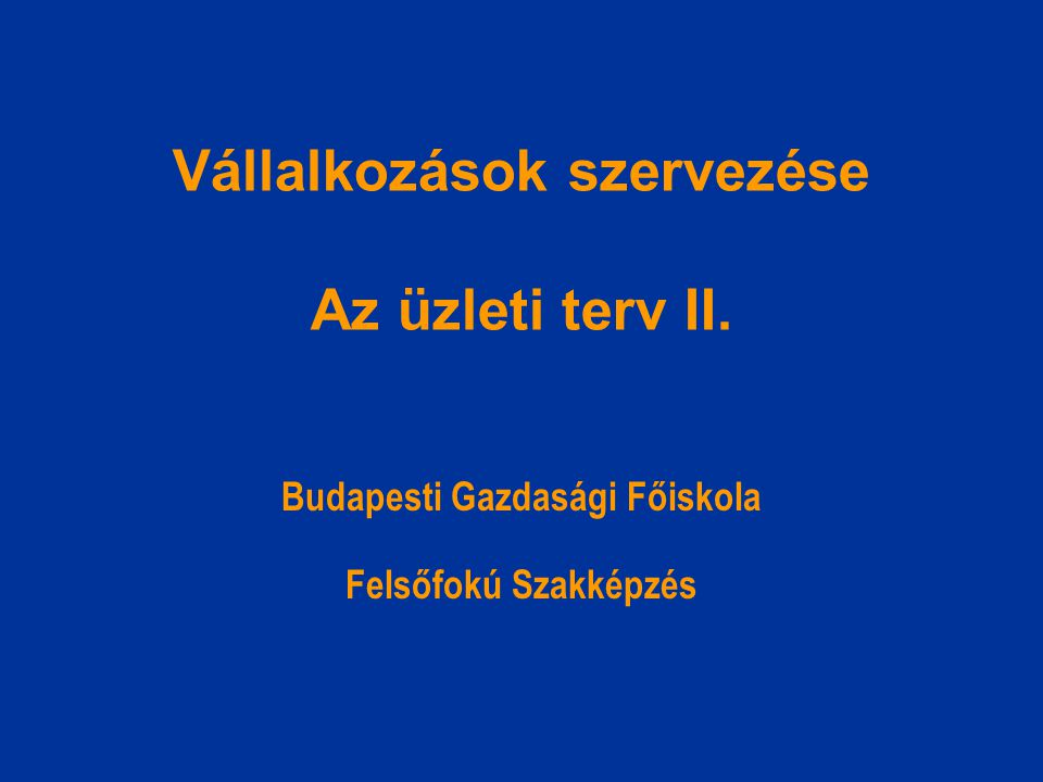 Vállalkozások szervezése Az üzleti terv II. Budapesti Gazdasági Főiskola Felsőfokú Szakképzés