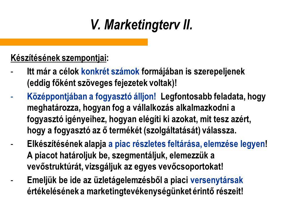 V. Marketingterv II. Készítésének szempontjai: - Itt már a célok konkrét számok formájában is szerepeljenek (eddig főként szöveges fejezetek voltak)!