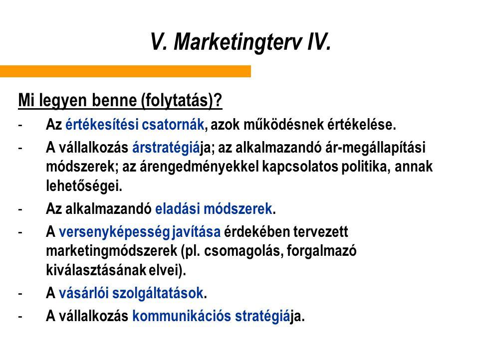V. Marketingterv IV. Mi legyen benne (folytatás)? - Az értékesítési csatornák, azok működésnek értékelése. - A vállalkozás árstratégiája; az alkalmaza
