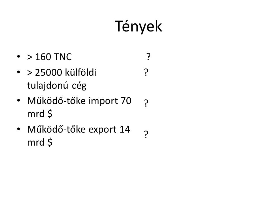 Tények > 160 TNC > 25000 külföldi tulajdonú cég Működő-tőke import 70 mrd $ Működő-tőke export 14 mrd $ ?
