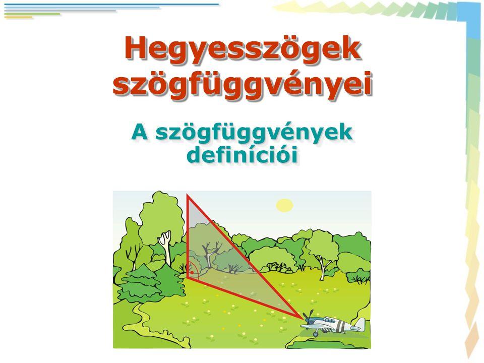 Hegyesszögek szögfüggvényei A szögfüggvények definíciói