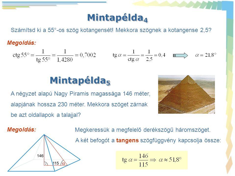 Mintapélda 4 Megoldás: Számítsd ki a 55°-os szög kotangensét! Mekkora szögnek a kotangense 2,5? Mintapélda 5 A négyzet alapú Nagy Piramis magassága 14