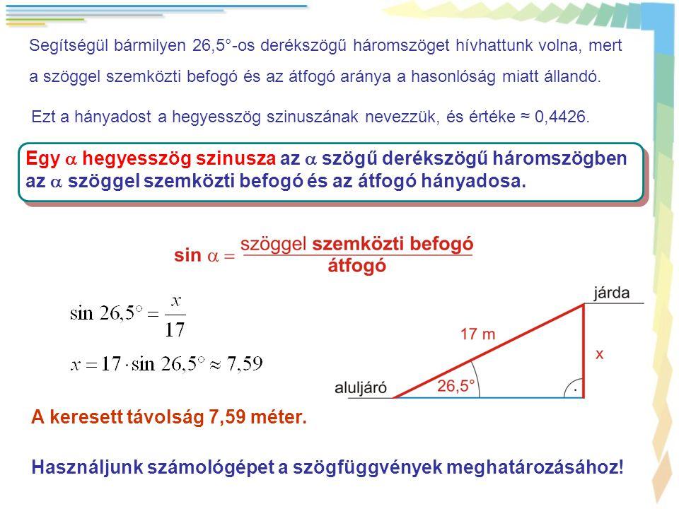 Segítségül bármilyen 26,5°-os derékszögű háromszöget hívhattunk volna, mert a szöggel szemközti befogó és az átfogó aránya a hasonlóság miatt állandó.