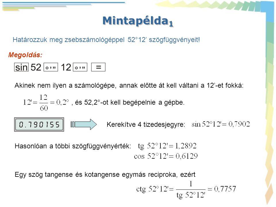 Mintapélda 1 Határozzuk meg zsebszámológéppel 52°12' szögfüggvényeit! Megoldás: Akinek nem ilyen a számológépe, annak előtte át kell váltani a 12'-et
