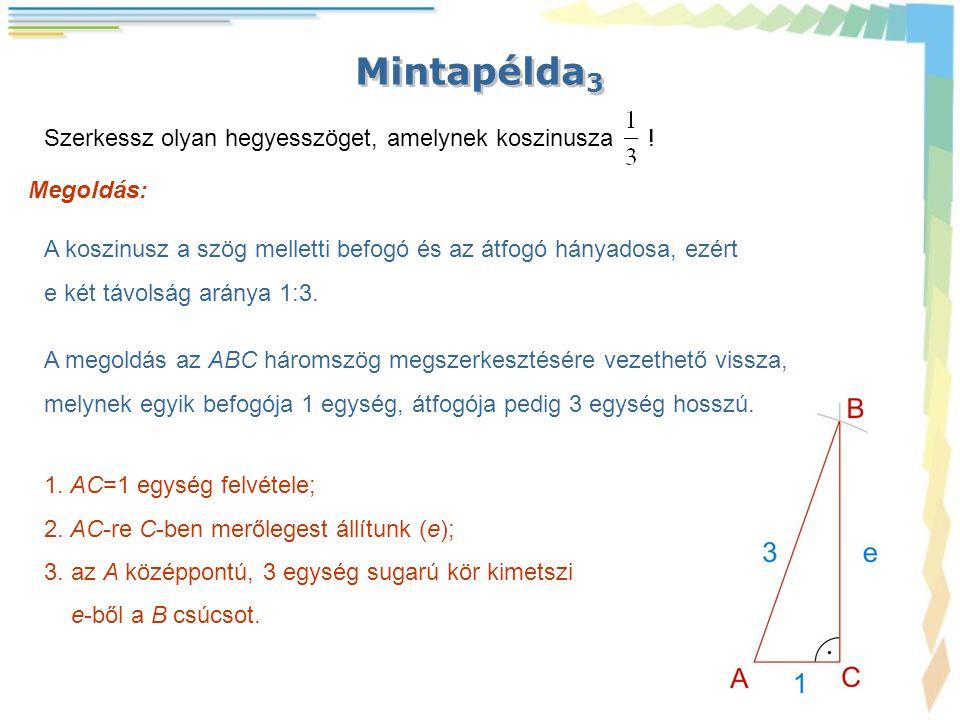 Mintapélda 3 Megoldás: A koszinusz a szög melletti befogó és az átfogó hányadosa, ezért e két távolság aránya 1:3. Szerkessz olyan hegyesszöget, amely