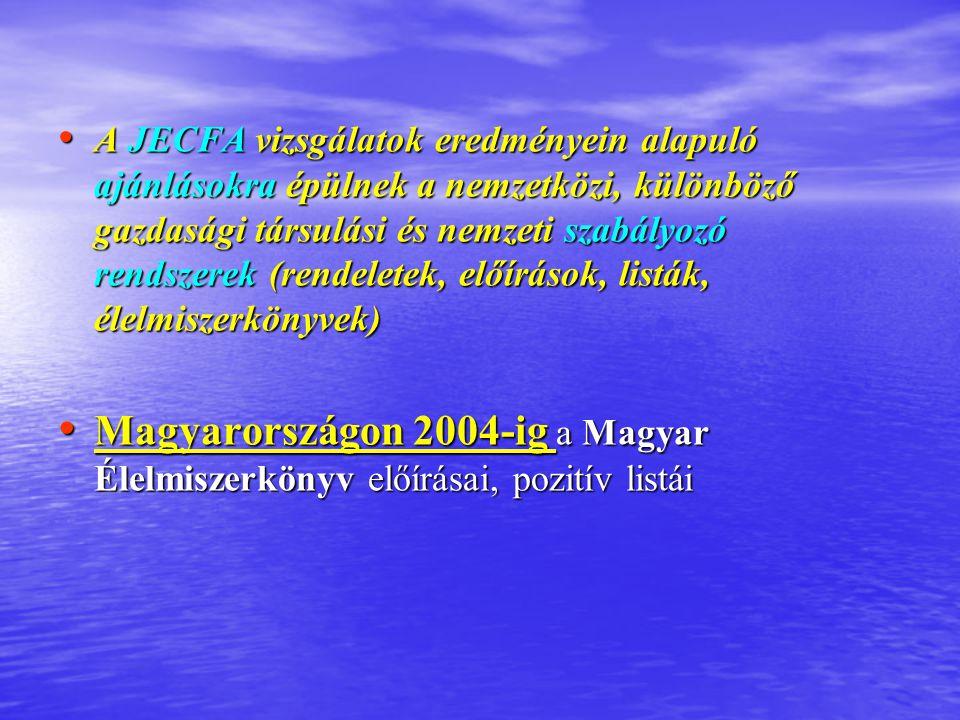 A JECFA vizsgálatok eredményein alapuló ajánlásokra épülnek a nemzetközi, különböző gazdasági társulási és nemzeti szabályozó rendszerek (rendeletek, előírások, listák, élelmiszerkönyvek) A JECFA vizsgálatok eredményein alapuló ajánlásokra épülnek a nemzetközi, különböző gazdasági társulási és nemzeti szabályozó rendszerek (rendeletek, előírások, listák, élelmiszerkönyvek) Magyarországon 2004-ig a Magyar Élelmiszerkönyv előírásai, pozitív listái Magyarországon 2004-ig a Magyar Élelmiszerkönyv előírásai, pozitív listái