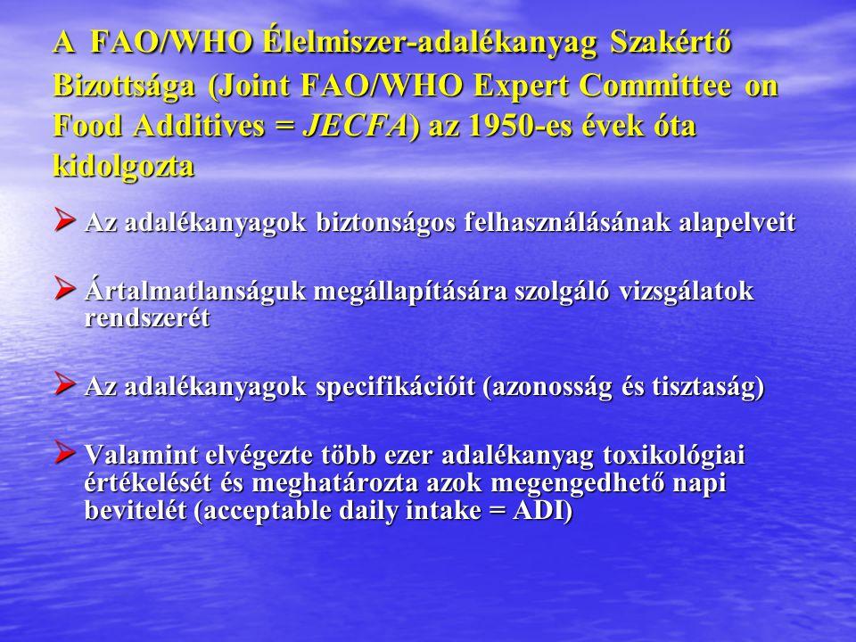 A FAO/WHO Élelmiszer-adalékanyag Szakértő Bizottsága (Joint FAO/WHO Expert Committee on Food Additives = JECFA) az 1950-es évek óta kidolgozta  Az adalékanyagok biztonságos felhasználásának alapelveit  Ártalmatlanságuk megállapítására szolgáló vizsgálatok rendszerét  Az adalékanyagok specifikációit (azonosság és tisztaság)  Valamint elvégezte több ezer adalékanyag toxikológiai értékelését és meghatározta azok megengedhető napi bevitelét (acceptable daily intake = ADI)