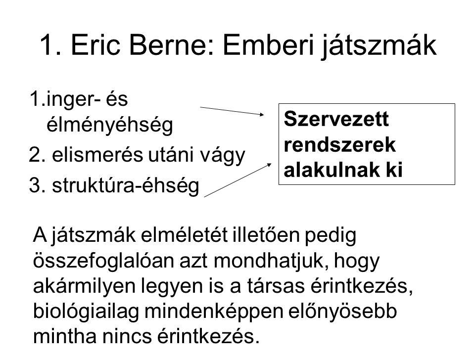 1.inger- és élményéhség 2. elismerés utáni vágy 3. struktúra-éhség 1. Eric Berne: Emberi játszmák Szervezett rendszerek alakulnak ki A játszmák elméle