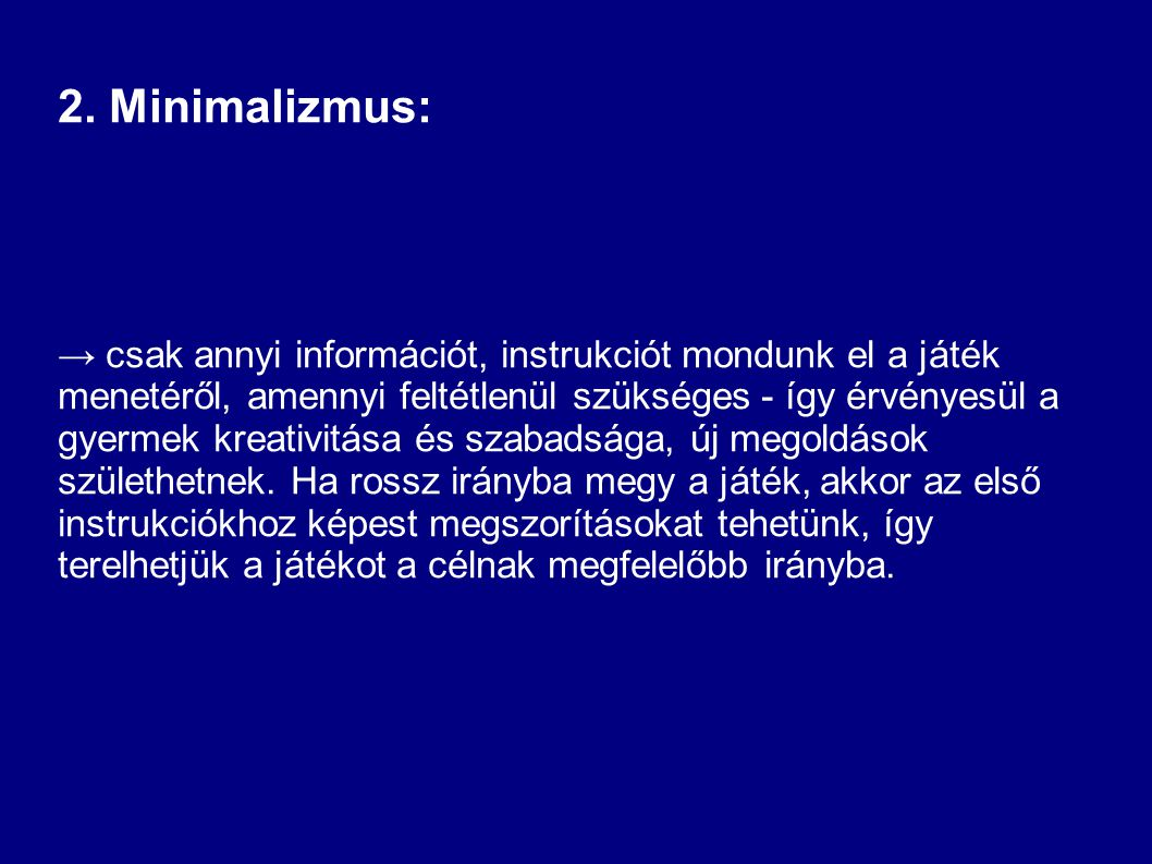 2. Minimalizmus: → csak annyi információt, instrukciót mondunk el a játék menetéről, amennyi feltétlenül szükséges - így érvényesül a gyermek kreativi