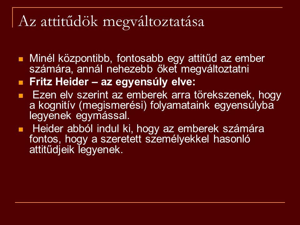 Az attitűdök megváltoztatása Minél központibb, fontosabb egy attitűd az ember számára, annál nehezebb őket megváltoztatni Fritz Heider – az egyensúly