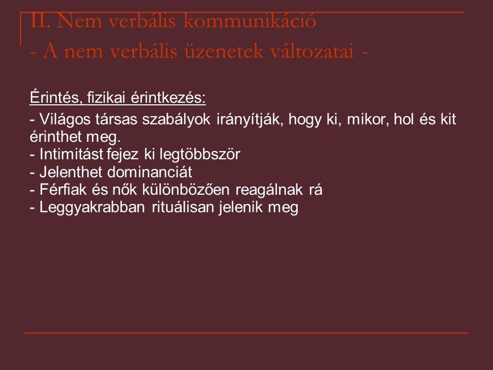 II. Nem verbális kommunikáció - A nem verbális üzenetek változatai - Érintés, fizikai érintkezés: - Világos társas szabályok irányítják, hogy ki, miko
