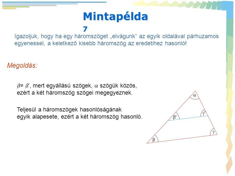 """Mintapélda 7 Igazoljuk, hogy ha egy háromszöget """"elvágunk"""" az egyik oldalával párhuzamos egyenessel, a keletkező kisebb háromszög az eredetihez hasonl"""