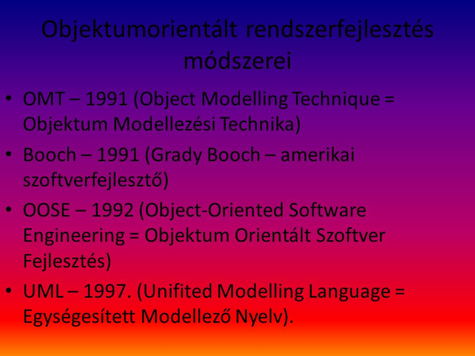 Objektumorientált rendszerfejlesztés módszerei OMT – 1991 (Object Modelling Technique = Objektum Modellezési Technika) Booch – 1991 (Grady Booch – amerikai szoftverfejlesztő) OOSE – 1992 (Object-Oriented Software Engineering = Objektum Orientált Szoftver Fejlesztés) UML – 1997.