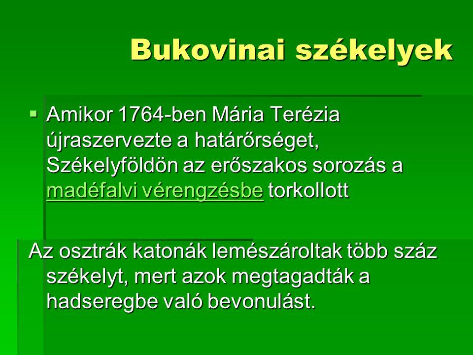 Bukovinai székelyek  Amikor 1764-ben Mária Terézia újraszervezte a határőrséget, Székelyföldön az erőszakos sorozás a madéfalvi vérengzésbe torkollot