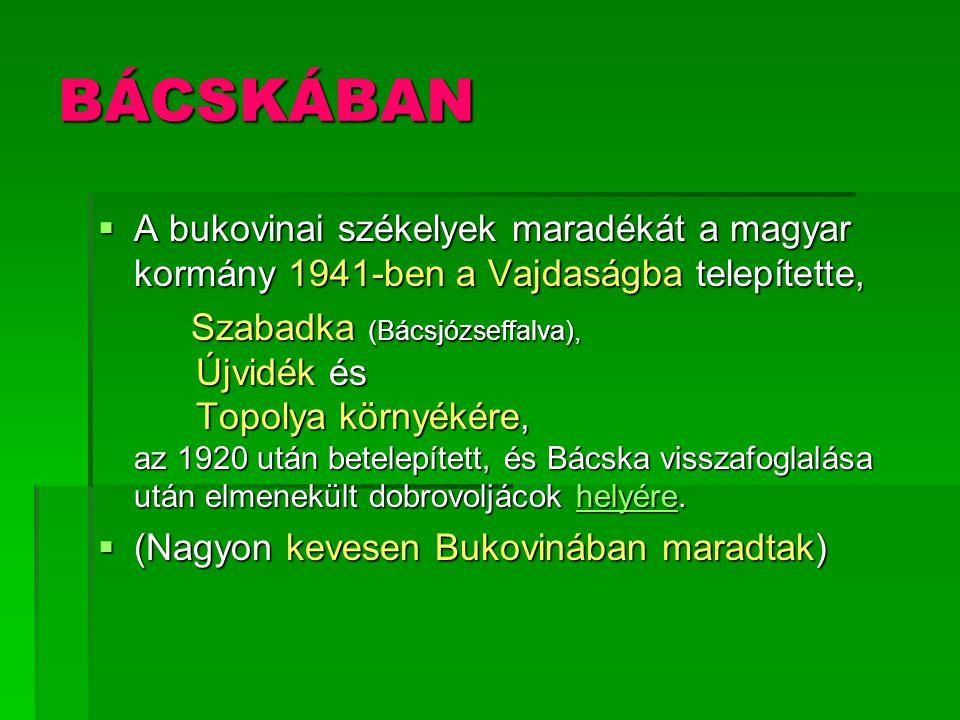 BÁCSKÁBAN  A bukovinai székelyek maradékát a magyar kormány 1941-ben a Vajdaságba telepítette, Szabadka (Bácsjózseffalva), Újvidék és Topolya környék