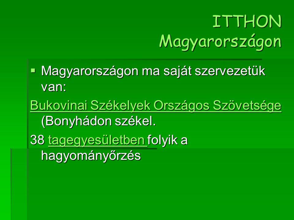 ITTHON Magyarországon  Magyarországon ma saját szervezetük van: Bukovinai Székelyek Országos Szövetsége Bukovinai Székelyek Országos Szövetsége (Bony