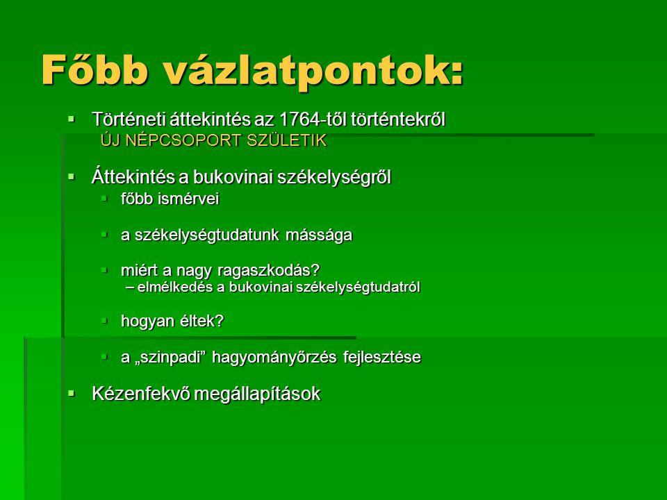 Főbb vázlatpontok:  Történeti áttekintés az 1764-től történtekről ÚJ NÉPCSOPORT SZÜLETIK  Áttekintés a bukovinai székelységről  főbb ismérvei  a s
