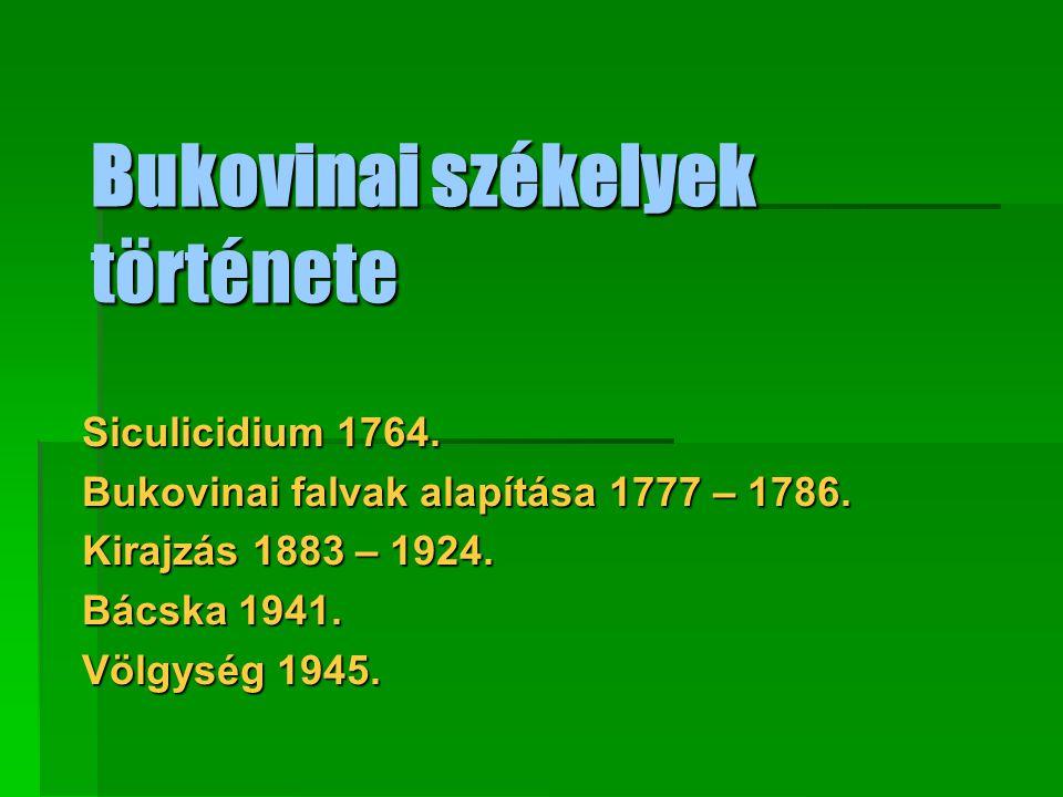 Bukovinai székelyek története Siculicidium 1764. Bukovinai falvak alapítása 1777 – 1786. Kirajzás 1883 – 1924. Bácska 1941. Völgység 1945.