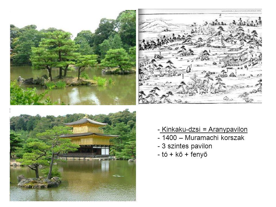 - Kinkaku-dzsi = Aranypavilon - 1400 – Muramachi korszak - 3 szintes pavilon - tó + kő + fenyő