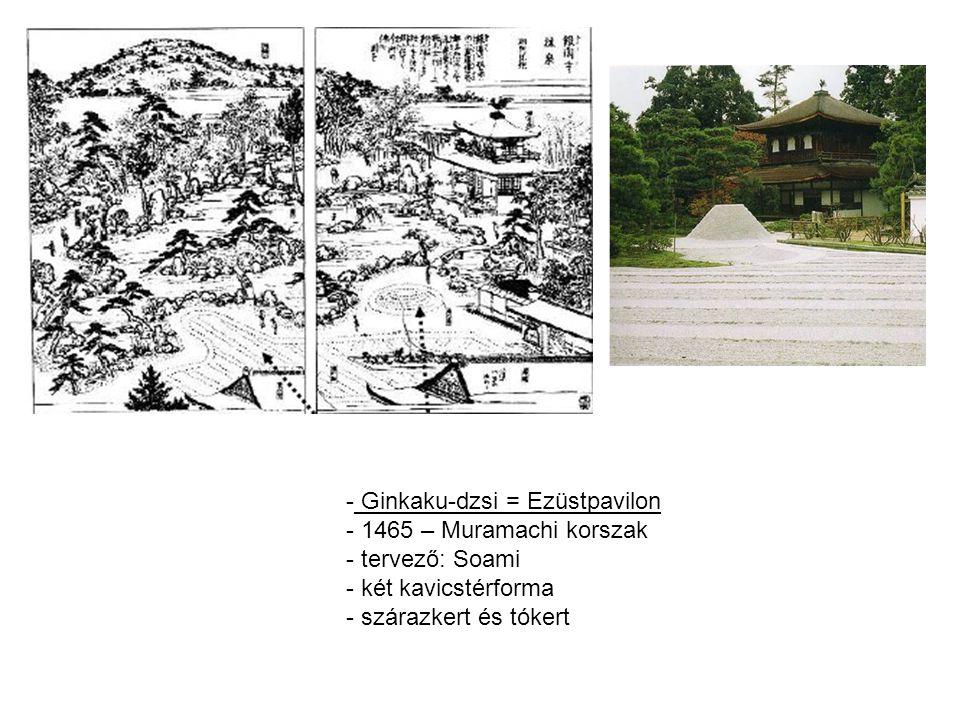 - Ginkaku-dzsi = Ezüstpavilon - 1465 – Muramachi korszak - tervező: Soami - két kavicstérforma - szárazkert és tókert