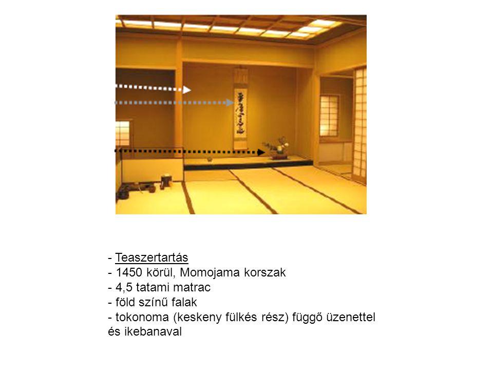 - Teaszertartás - 1450 körül, Momojama korszak - 4,5 tatami matrac - föld színű falak - tokonoma (keskeny fülkés rész) függő üzenettel és ikebanaval