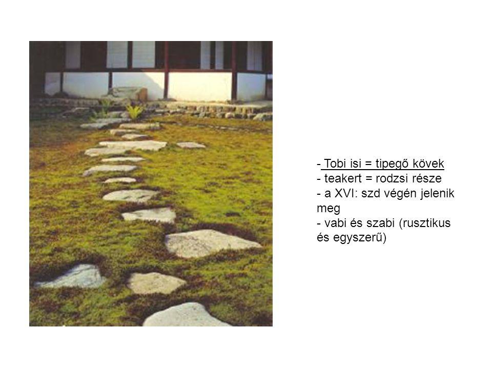- Tobi isi = tipegő kövek - teakert = rodzsi része - a XVI: szd végén jelenik meg - vabi és szabi (rusztikus és egyszerű)