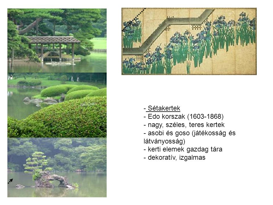 - Sétakertek - Edo korszak (1603-1868) - nagy, széles, teres kertek - asobi és goso (játékosság és látványosság) - kerti elemek gazdag tára - dekoratív, izgalmas