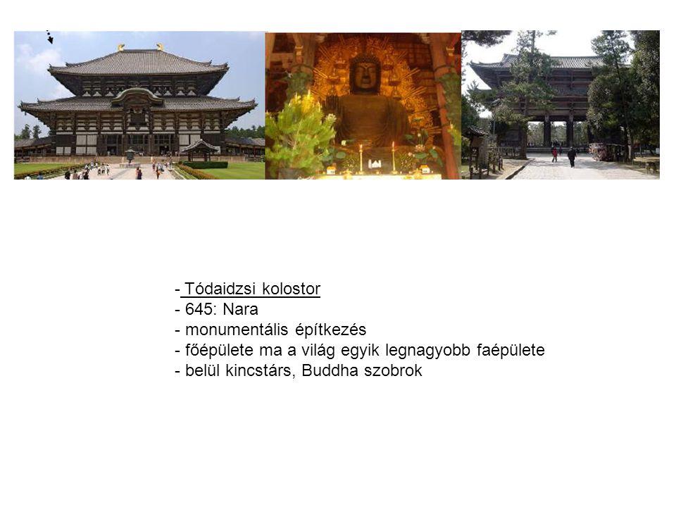 - Tódaidzsi kolostor - 645: Nara - monumentális építkezés - főépülete ma a világ egyik legnagyobb faépülete - belül kincstárs, Buddha szobrok