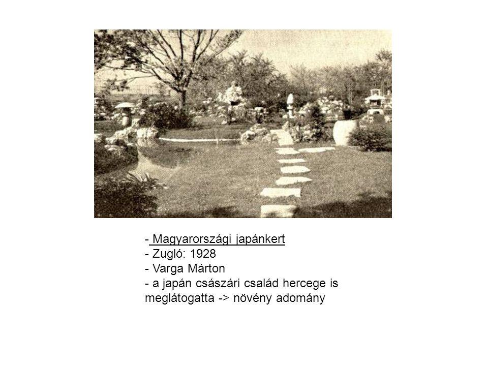 - Magyarországi japánkert - Zugló: 1928 - Varga Márton - a japán császári család hercege is meglátogatta -> növény adomány