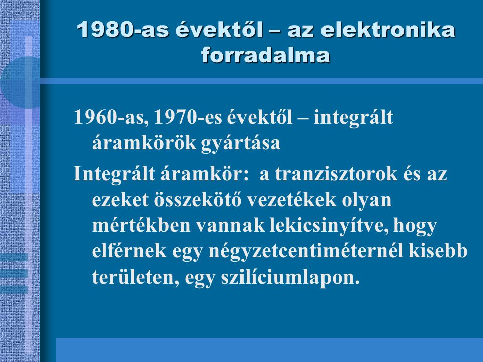1980-as évektől – az elektronika forradalma 1960-as, 1970-es évektől – integrált áramkörök gyártása Integrált áramkör: a tranzisztorok és az ezeket összekötő vezetékek olyan mértékben vannak lekicsinyítve, hogy elférnek egy négyzetcentiméternél kisebb területen, egy szilíciumlapon.