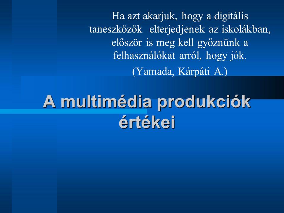 A multimédia produkciók értékei Ha azt akarjuk, hogy a digitális taneszközök elterjedjenek az iskolákban, először is meg kell győznünk a felhasználóka