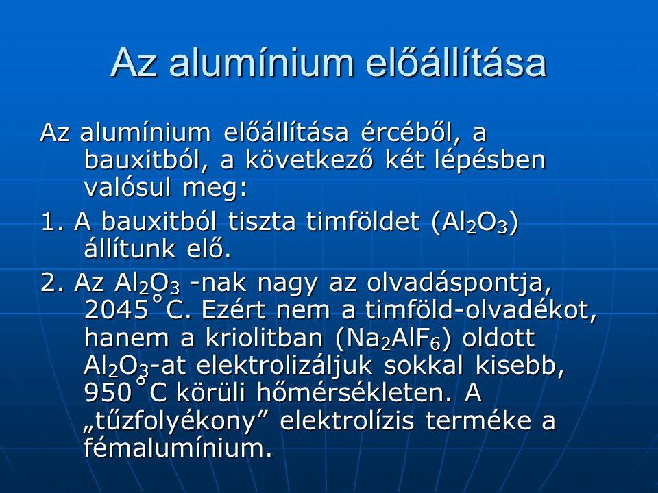 Az alumínium előállítása Az alumínium előállítása ércéből, a bauxitból, a következő két lépésben valósul meg: 1. A bauxitból tiszta timföldet (Al 2 O