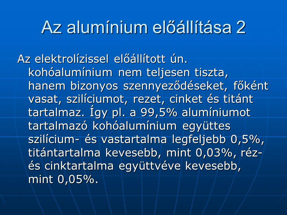 Az alumínium előállítása 2 Az elektrolízissel előállított ún. kohóalumínium nem teljesen tiszta, hanem bizonyos szennyeződéseket, főként vasat, szilíc